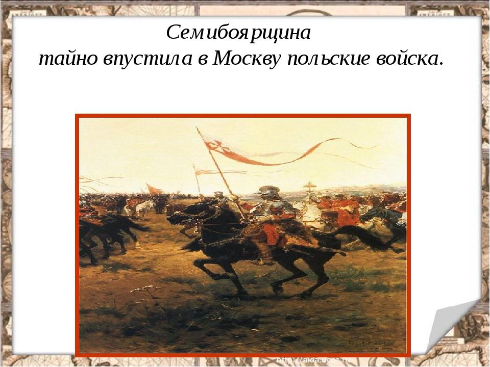 Семибоярщина тайно впустила в Москву польские войска.