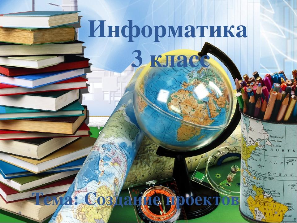 Информатика 3 класс Тема: Создание проектов