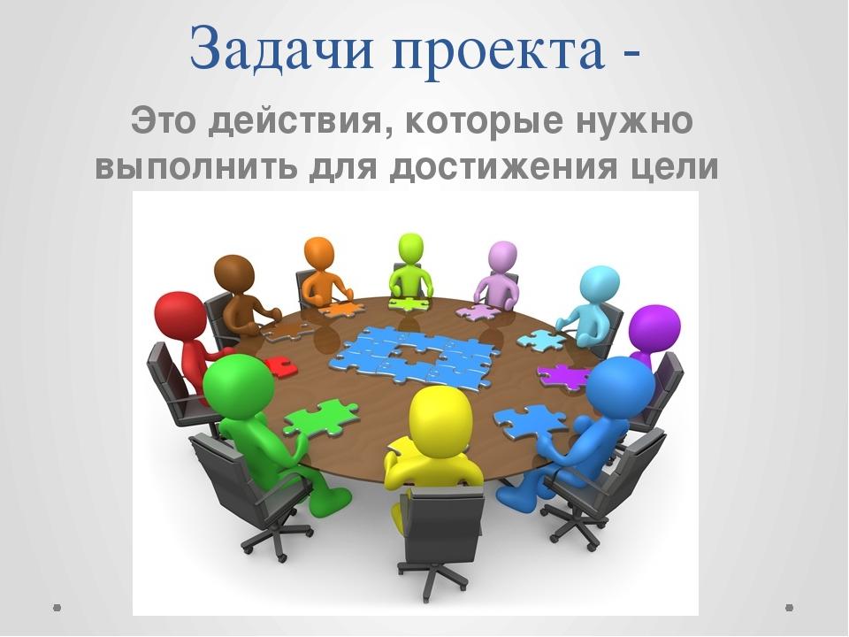 Задачи проекта - Это действия, которые нужно выполнить для достижения цели