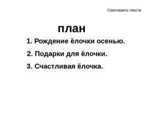 1. Рождение ёлочки осенью. план 2. Подарки для ёлочки. 3. Счастливая ёлочка.