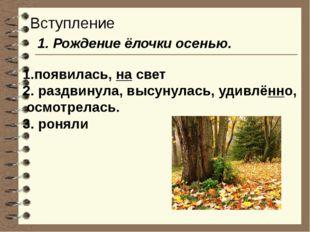 Вступление 1. Рождение ёлочки осенью. 1.появилась, на свет 2. раздвинула, выс