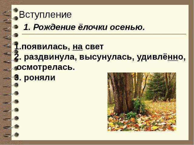 Вступление 1. Рождение ёлочки осенью. 1.появилась, на свет 2. раздвинула, выс...