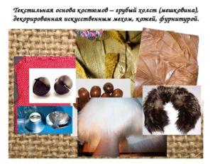Текстильная основа костюмов – грубый холст (мешковина), декорированная искусс