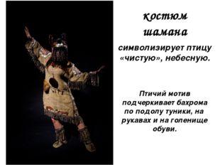 символизирует птицу «чистую», небесную. костюм шамана Птичий мотив подчеркива