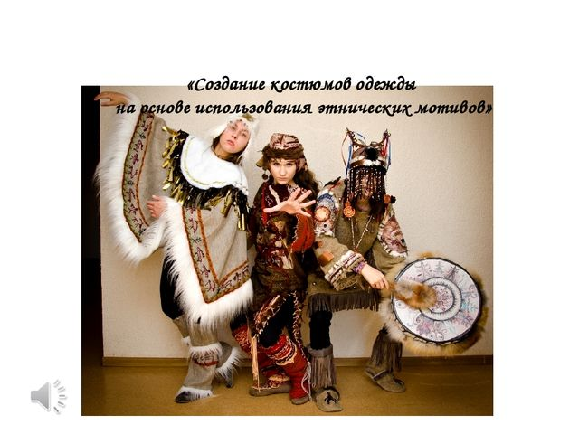 «Создание костюмов одежды на основе использования этнических мотивов»