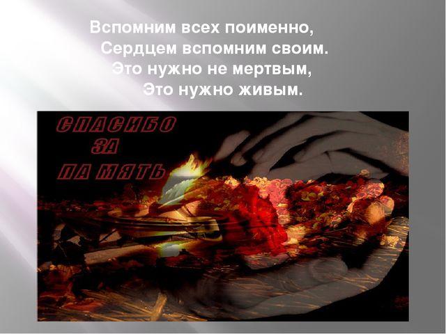 Вспомним всех поименно, Сердцем вспомним своим. Это нужно не мертвым, Это...