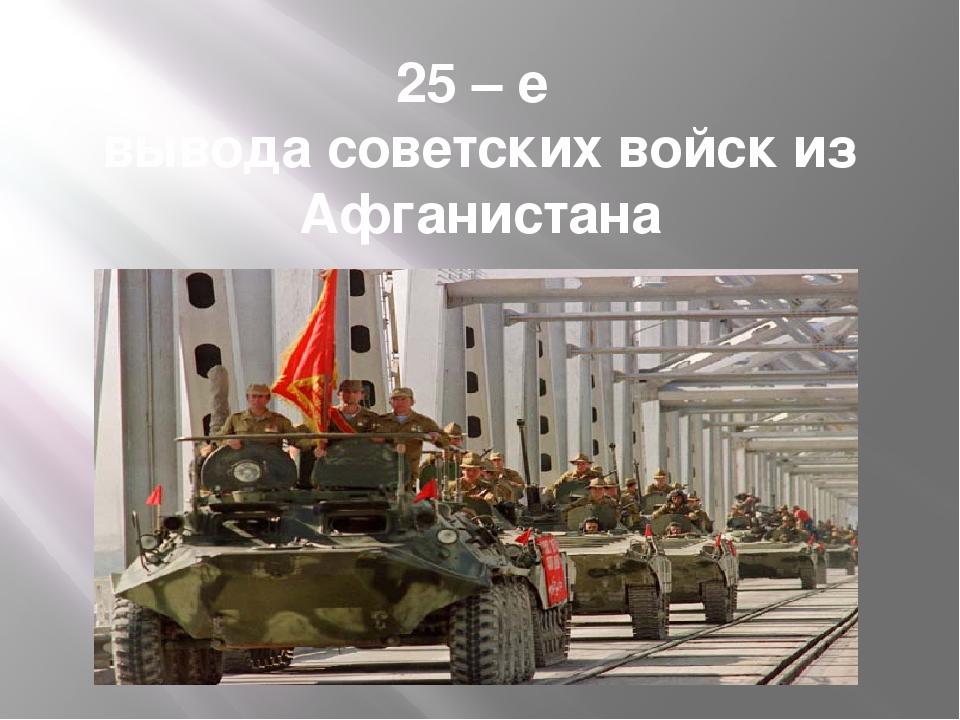 25 – е вывода советских войск из Афганистана