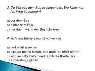3. Du bist aus dem Bus ausgegangen. Wo kann man den Weg übergehen? a) vor dem
