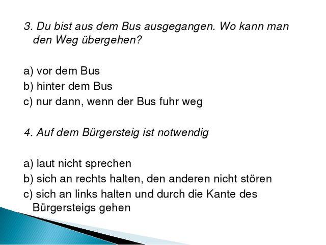 3. Du bist aus dem Bus ausgegangen. Wo kann man den Weg übergehen? a) vor dem...