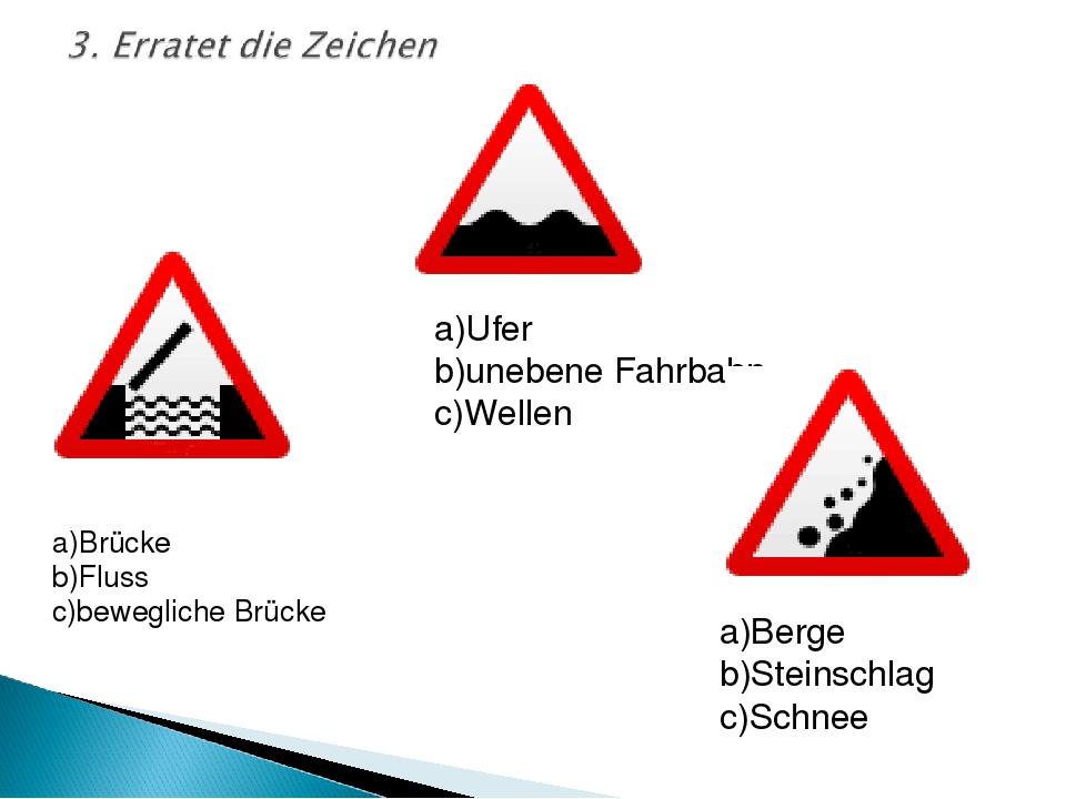 a)Brücke b)Fluss c)bewegliche Brücke a)Ufer b)unebene Fahrbahn c)Wellen a)Ber...