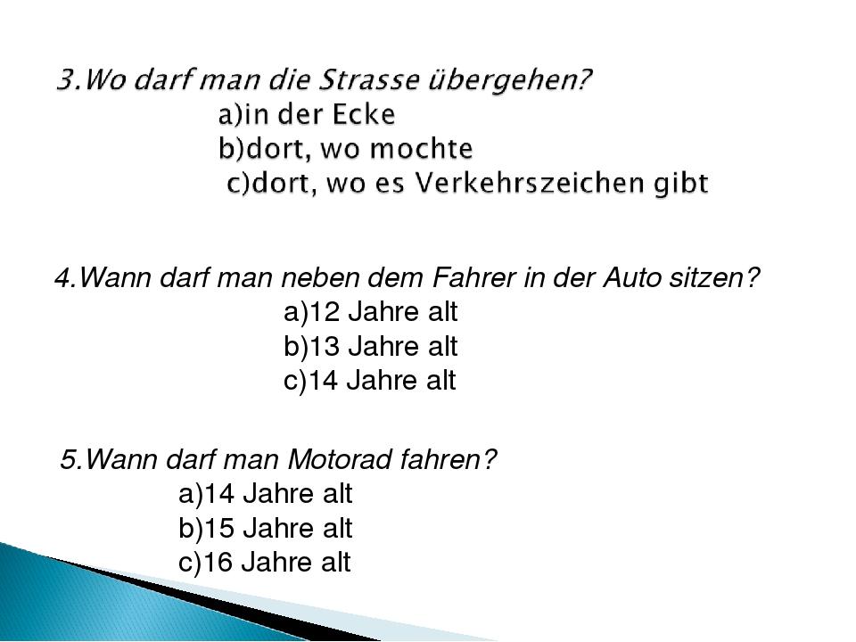 4.Wann darf man neben dem Fahrer in der Auto sitzen? a)12 Jahre alt b)13 Jahr...