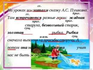 На уроках мы читали сказку А.С. Пушкина. Там встречаются разные герои: жадная