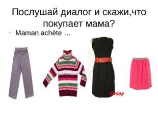 Послушай диалог и скажи,что покупает мама? Maman achète …