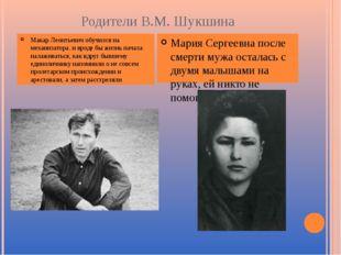 Родители В.М. Шукшина Макар Леонтьевич обучился на механизатора. и вроде бы ж