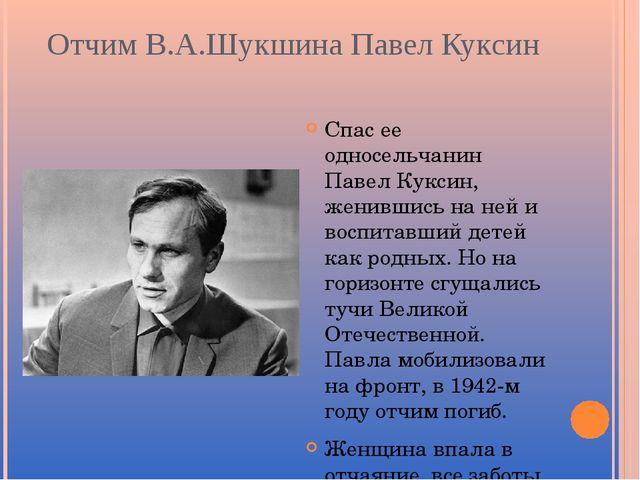Отчим В.А.Шукшина Павел Куксин Спас ее односельчанин Павел Куксин, женившись...