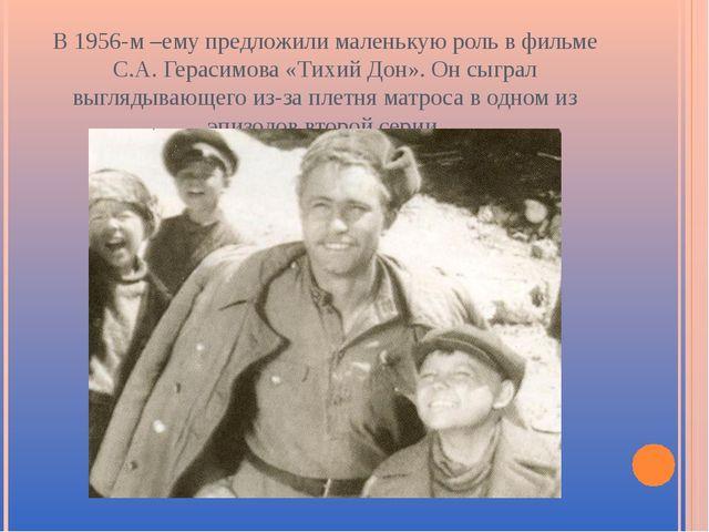 В 1956-м –ему предложили маленькую роль в фильме С.А. Герасимова «Тихий Дон»....