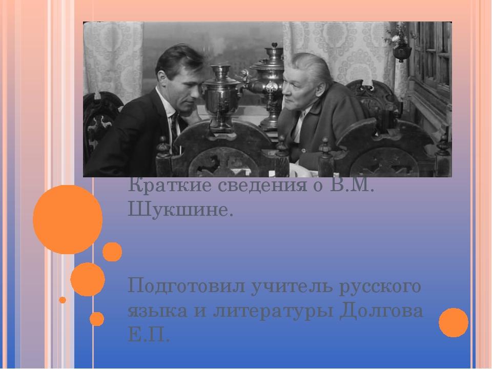 Краткие сведения о В.М. Шукшине. Подготовил учитель русского языка и литерату...