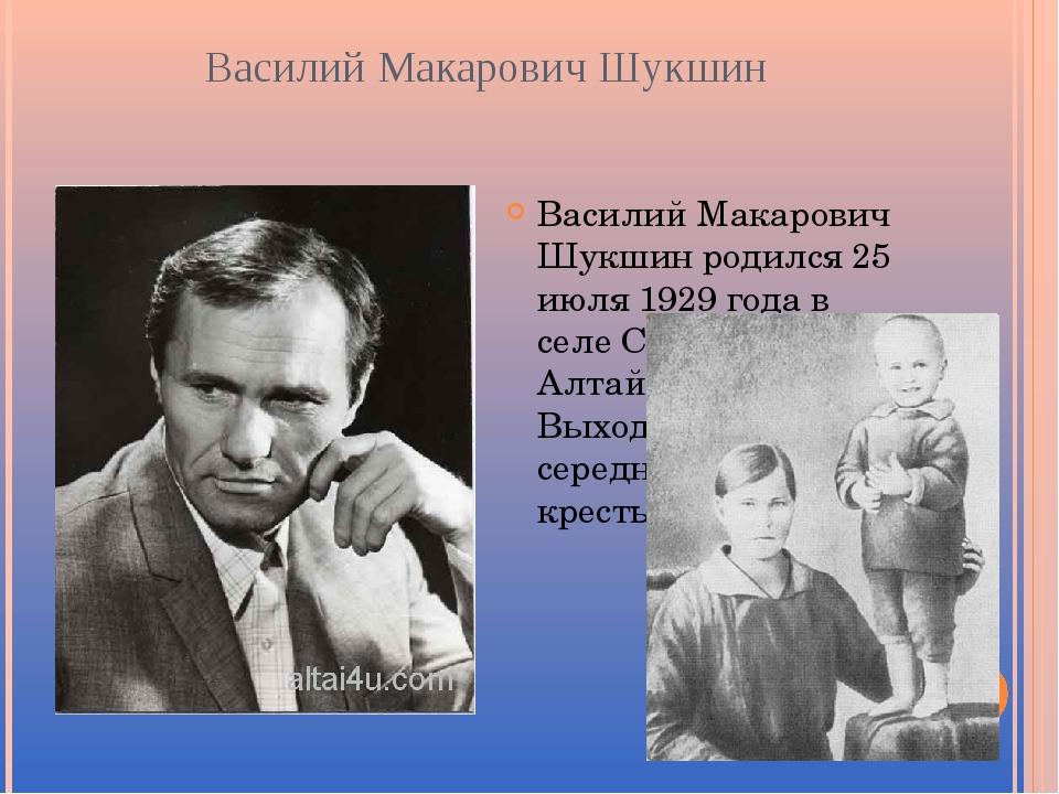 Василий Макарович Шукшин Василий Макарович Шукшин родился 25 июля 1929 года в...