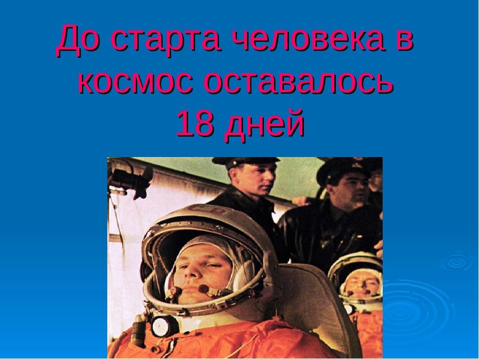 До старта человека в космос оставалось 18 дней