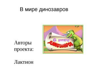 В мире динозавров Авторы проекта: Лактионова О.Г. воспитатель ДОУ; Карпенко М