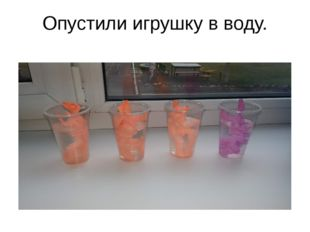 Опустили игрушку в воду.
