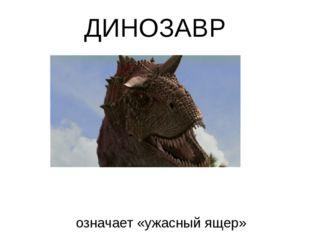 ДИНОЗАВР означает «ужасный ящер»