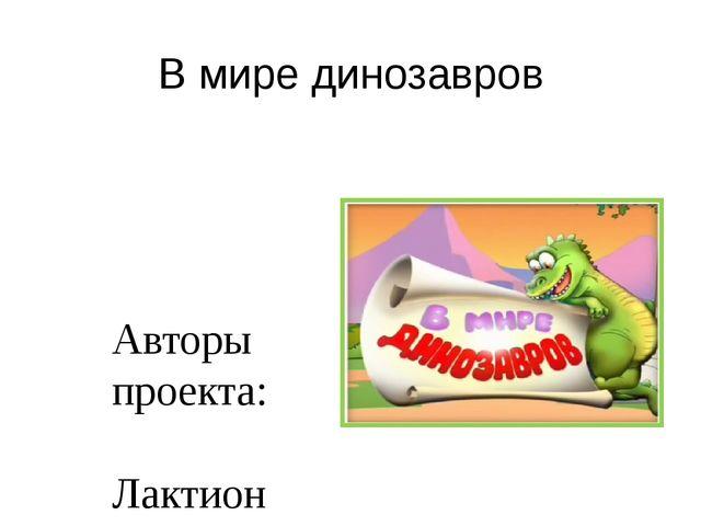 В мире динозавров Авторы проекта: Лактионова О.Г. воспитатель ДОУ; Карпенко М...