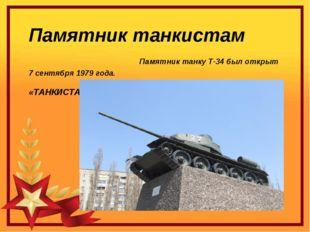 Памятник танкистам Памятник танку Т-34 был открыт 7 сентября 1979 года. «ТАНК