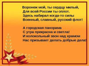 Воронеж мой, ты сердцу милый,          Для всей России ты оплот.