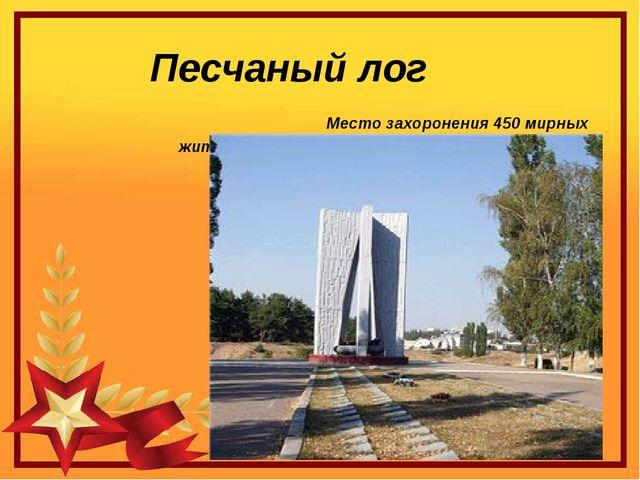 Песчаный лог Место захоронения 450 мирных жителей ( в том числе 35 детей) и с...