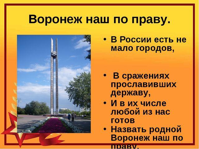 Воронеж наш по праву. В России есть не мало городов, В сражениях прославивших...