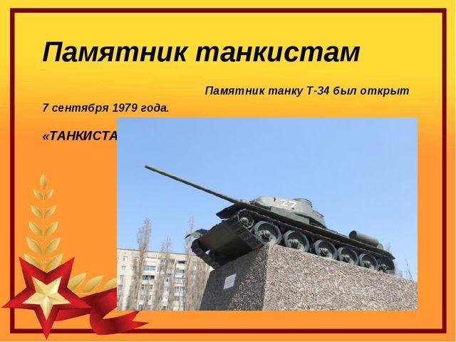 Памятник танкистам Памятник танку Т-34 был открыт 7 сентября 1979 года. «ТАНК...