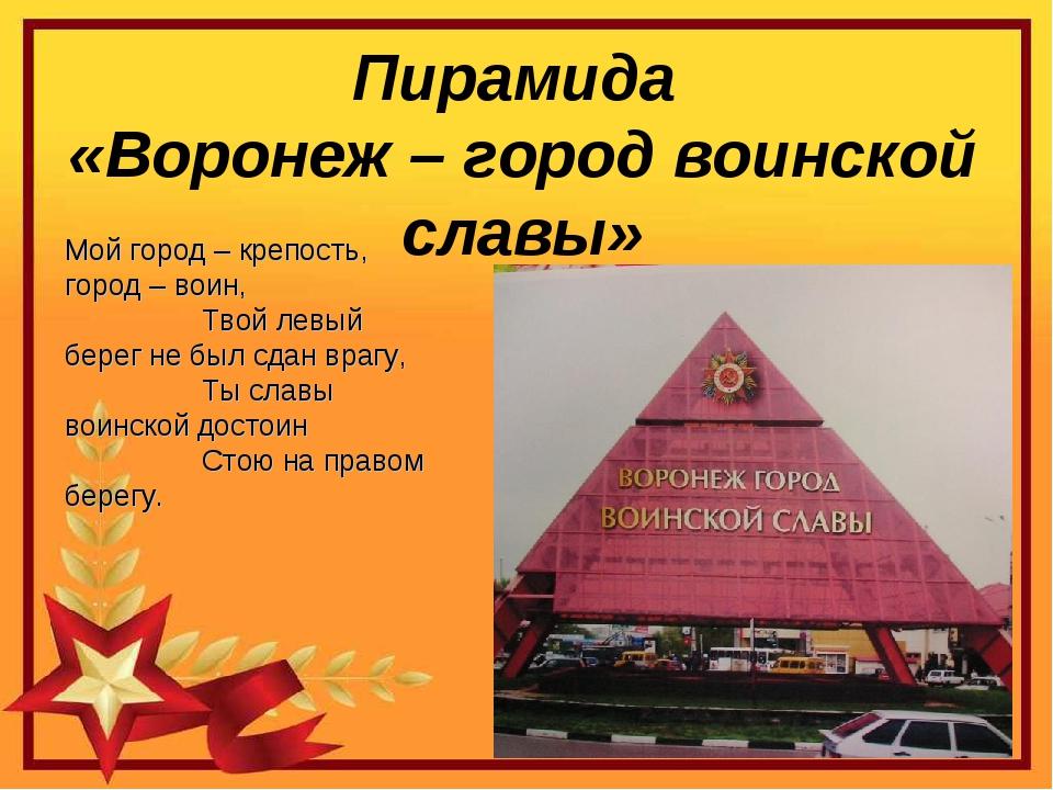 Пирамида «Воронеж – город воинской славы» Мой город – крепость, город – воин,...