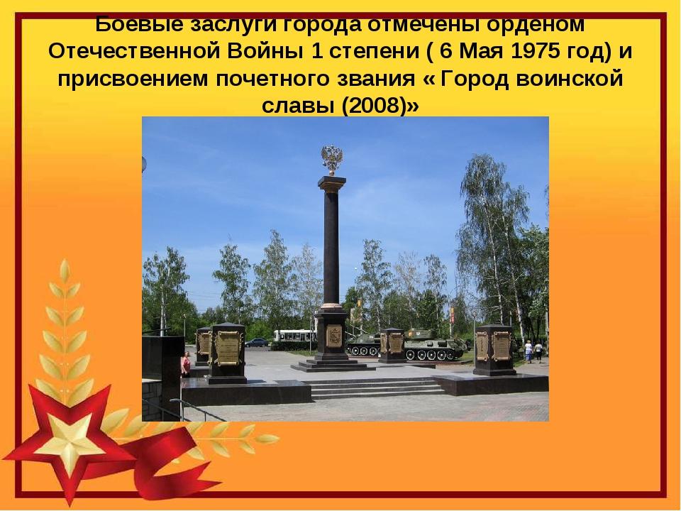 Боевые заслуги города отмечены орденом Отечественной Войны 1 степени ( 6 Мая...