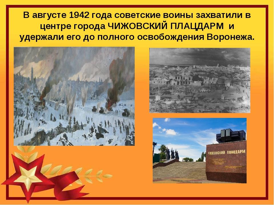 В августе 1942 года советские воины захватили в центре города ЧИЖОВСКИЙ ПЛАЦД...