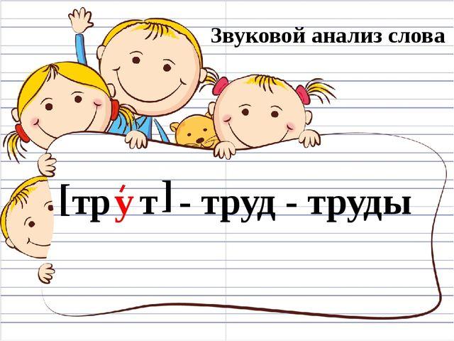 Звуковой анализ слова [ т т ] - труд - труды р у