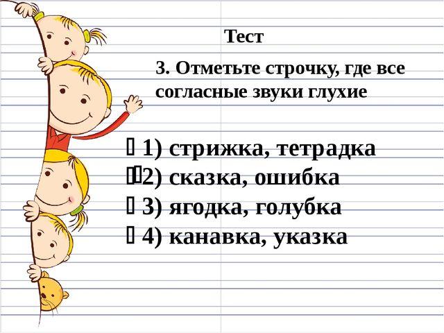 3. Отметьте строчку, где все согласные звуки глухие  1) стрижка, тетрадка ...