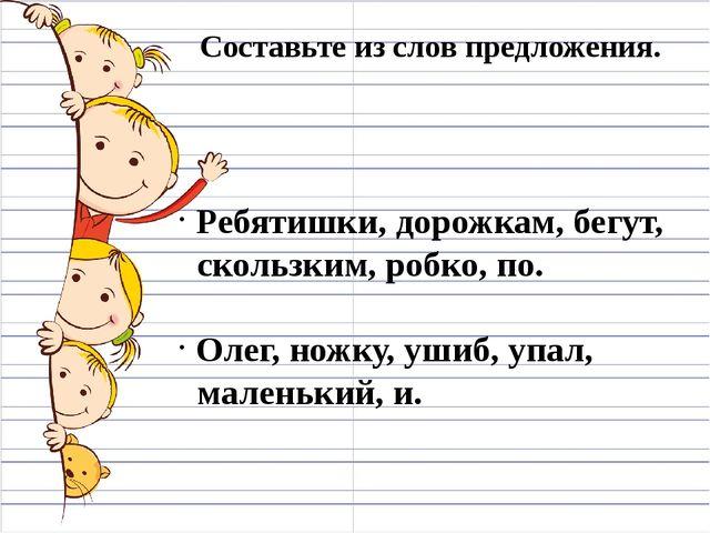 Составьте из слов предложения. Ребятишки, дорожкам, бегут, скользким, робко,...