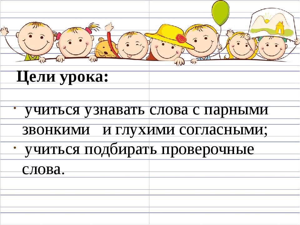Цели урока: учиться узнавать слова с парными звонкими и глухими согласными; у...