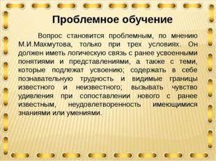 Проблемное обучение Вопрос становится проблемным, по мнению М.И.Махмутова, т