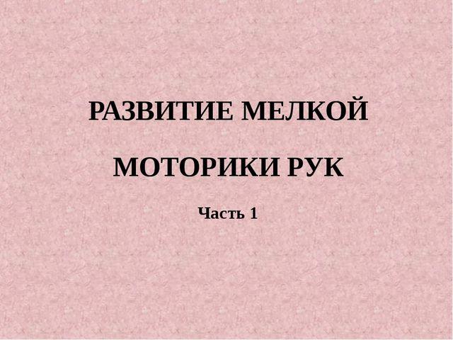 РАЗВИТИЕ МЕЛКОЙ МОТОРИКИ РУК Часть 1