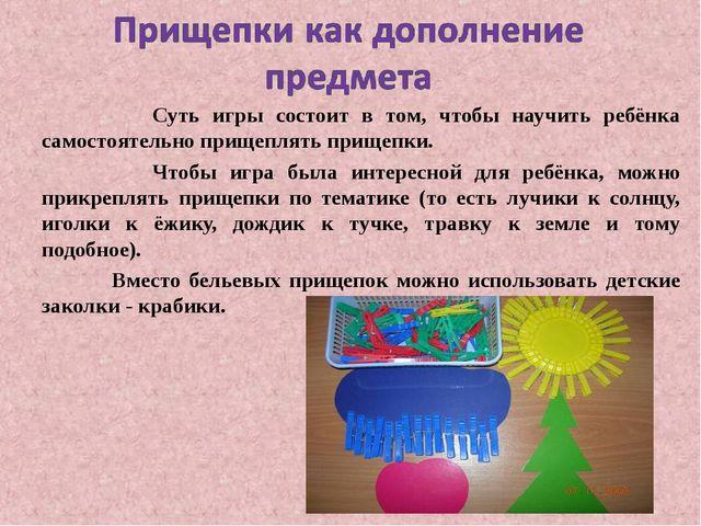 Суть игры состоит в том, чтобы научить ребёнка самостоятельно прищеплять при...