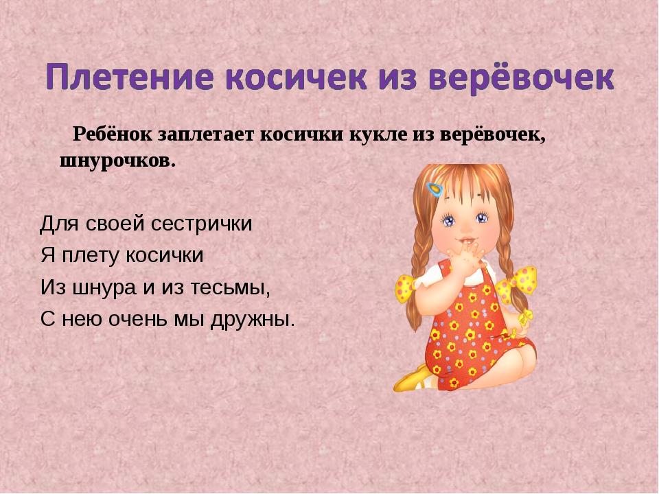 Ребёнок заплетает косички кукле из верёвочек, шнурочков. Для своей сестрички...