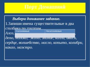 Порт Домашний Выбери домашнее задание. 1.Запиши имена существительные в два с