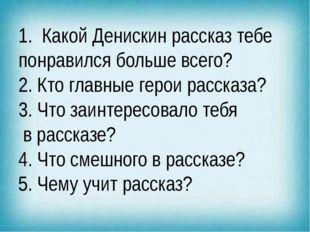 1. Какой Денискин рассказ тебе понравился больше всего? 2. Кто главные герои