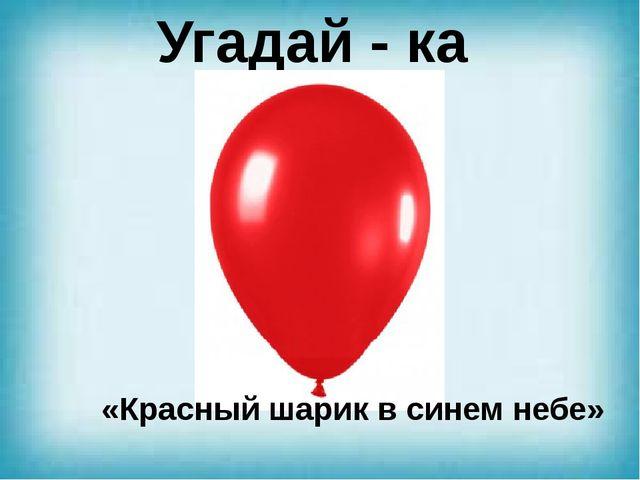 Угадай - ка «Красный шарик в синем небе»