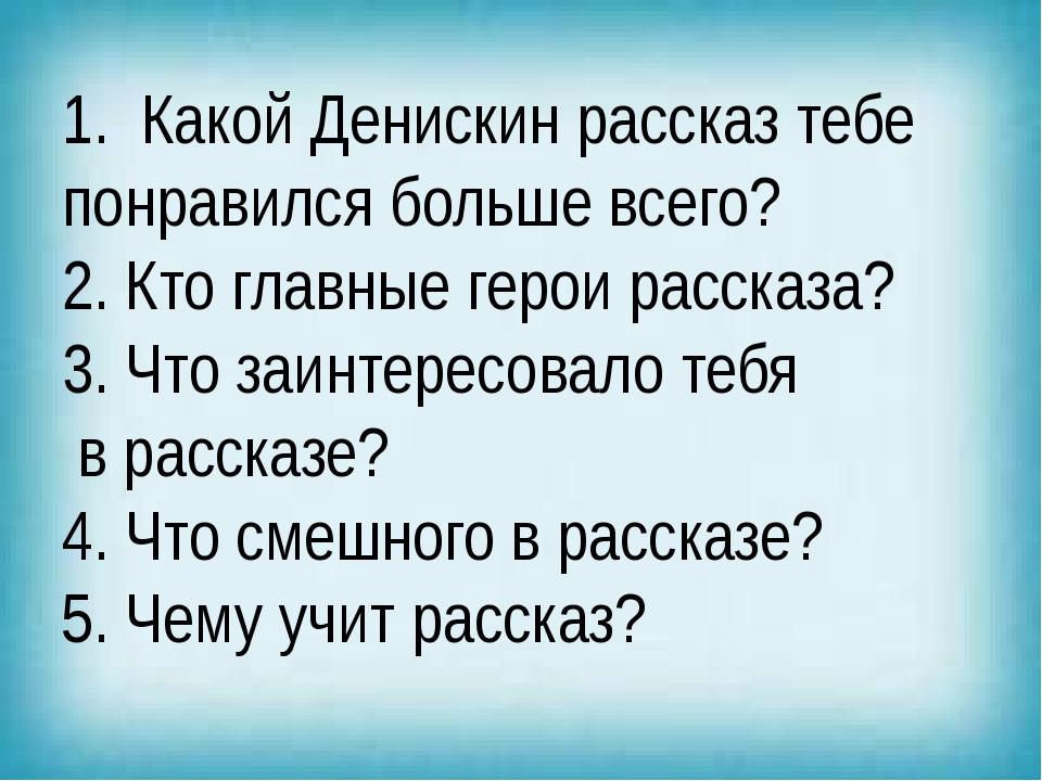 1. Какой Денискин рассказ тебе понравился больше всего? 2. Кто главные герои...