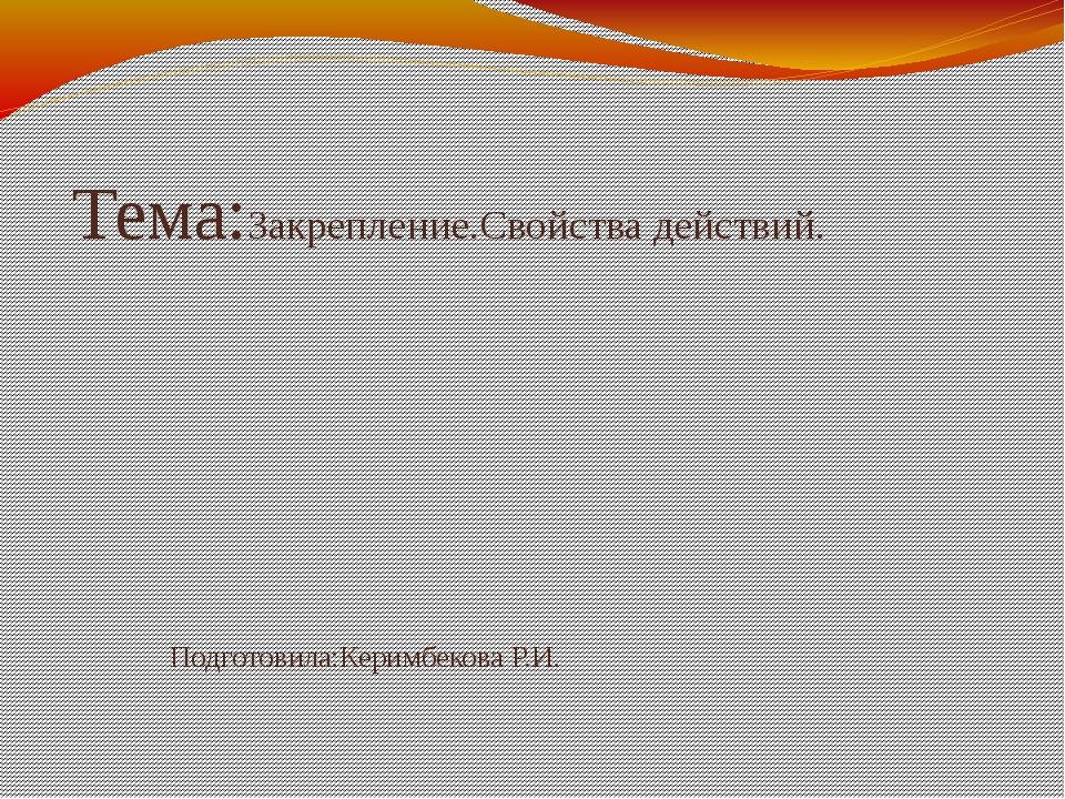 Тема:Закрепление.Свойства действий. Подготовила:Керимбекова Р.И.