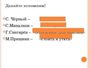 Давайте вспомним! С. Чёрный – «Жеребёнок» С.Михалков – «Мой щенок» Г.Снегирёв