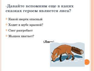 -Давайте вспомним еще в каких сказках героем является лиса? Какой зверёк опас